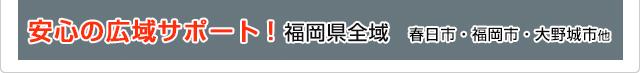 安心の広域サポート 福岡県全域